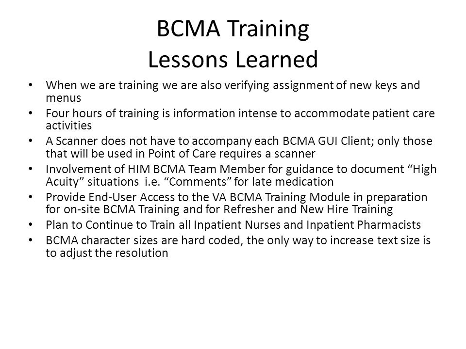 BCMA Training Lessons Learned When we are training we are also verifying assignment of new keys and menus Four hours of training is information intense to accommodate patient care activities A Scanner does not have to accompany each BCMA GUI Client; only those that will be used in Point of Care requires a scanner Involvement of HIM BCMA Team Member for guidance to document High Acuity situations i.e.