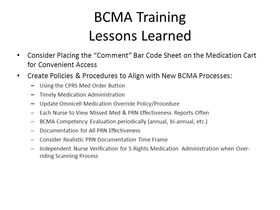 BCMA Training Lessons Learned Consider Placing the Comment Bar Code Sheet on the Medication Cart for Convenient Access Create Policies & Procedures to Align with New BCMA Processes: – Using the CPRS Med Order Button – Timely Medication Administration – Update Omnicell Medication Override Policy/Procedure –Each Nurse to View Missed Med & PRN Effectiveness Reports Often –BCMA Competency Evaluation periodically (annual, bi-annual, etc.) –Documentation for All PRN Effectiveness –Consider Realistic PRN Documentation Time Frame –Independent Nurse Verification for 5 Rights Medication Administration when Over- riding Scanning Process