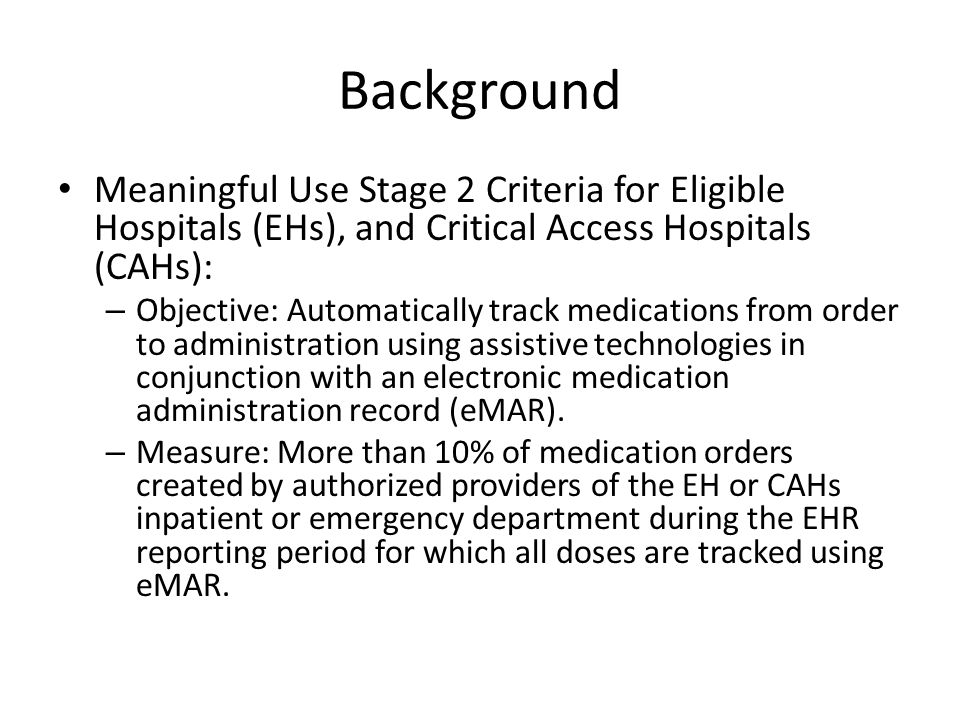 Background Meaningful Use Stage 2 Criteria for Eligible Hospitals (EHs), and Critical Access Hospitals (CAHs): – Objective: Automatically track medications from order to administration using assistive technologies in conjunction with an electronic medication administration record (eMAR).