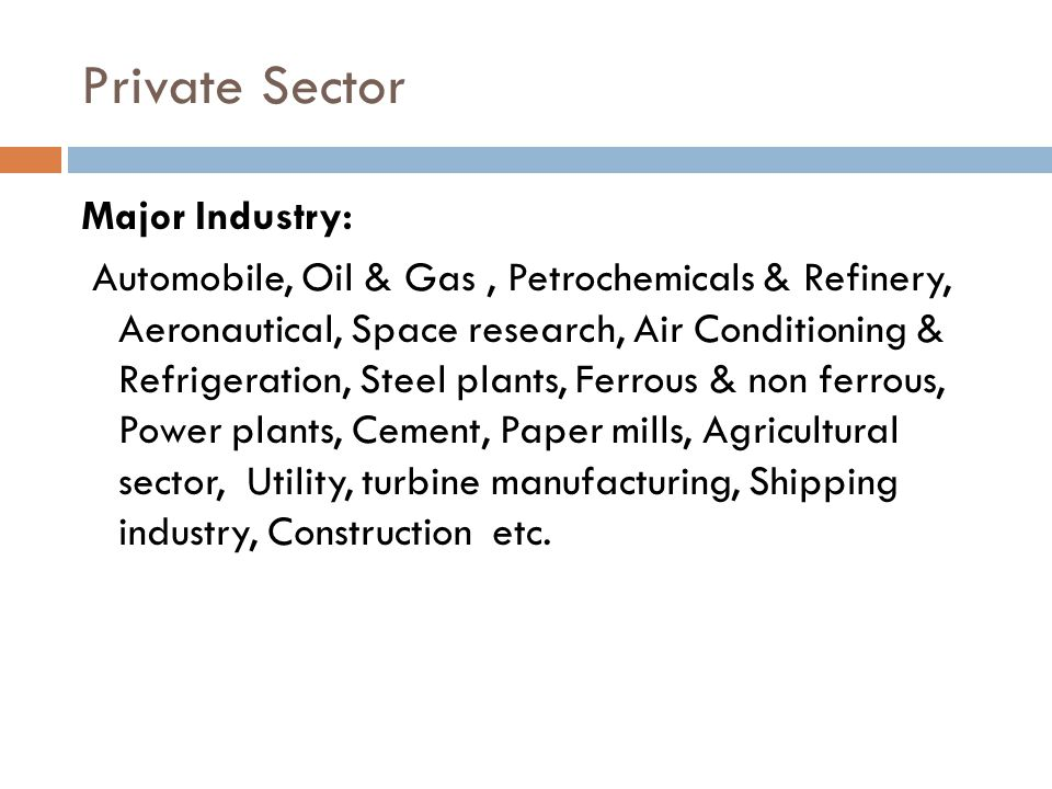 Private Sector Major Industry: Automobile, Oil & Gas, Petrochemicals & Refinery, Aeronautical, Space research, Air Conditioning & Refrigeration, Steel
