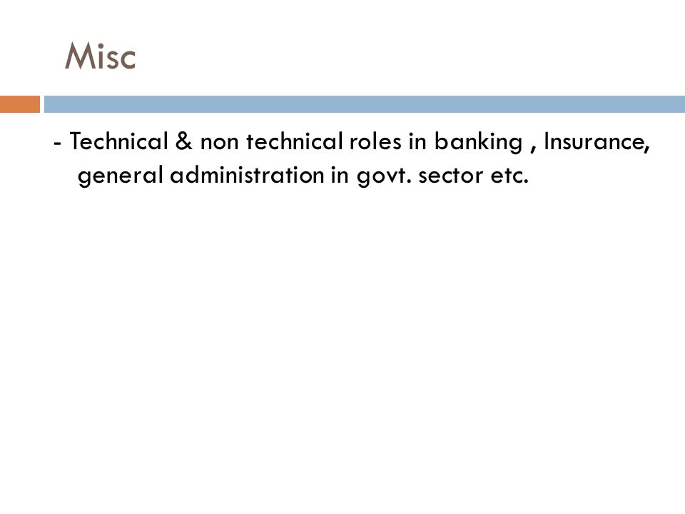 Misc - Technical & non technical roles in banking, Insurance, general administration in govt. sector etc.