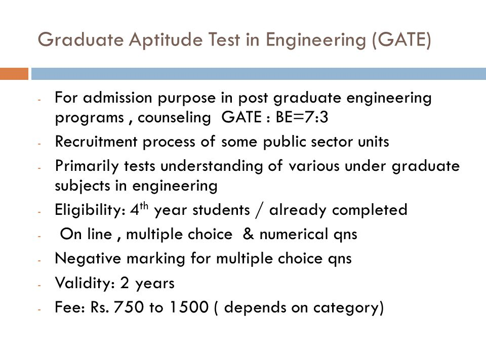 Graduate Aptitude Test in Engineering (GATE) - For admission purpose in post graduate engineering programs, counseling GATE : BE=7:3 - Recruitment pro