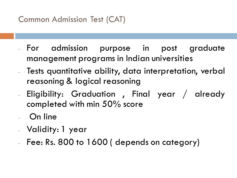 Common Admission Test (CAT) - For admission purpose in post graduate management programs in Indian universities - Tests quantitative ability, data int