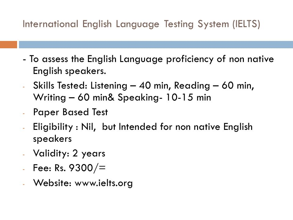 International English Language Testing System (IELTS) - To assess the English Language proficiency of non native English speakers. - Skills Tested: Li