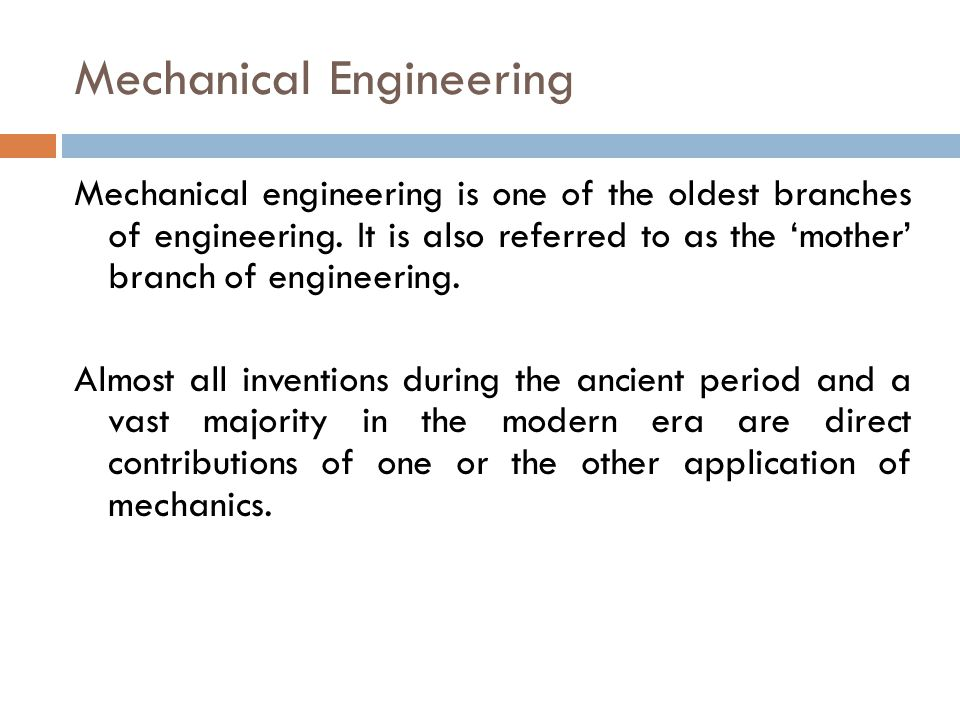 Mechanical Engineering Mechanical engineering is one of the oldest branches of engineering. It is also referred to as the 'mother' branch of engineeri