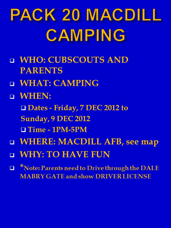  WHO: CUBSCOUTS AND PARENTS  WHAT: CAMPING  WHEN:  Dates - Friday, 7 DEC 2012 to Sunday, 9 DEC 2012  Time - 1PM-5PM  WHERE: MACDILL AFB, see map