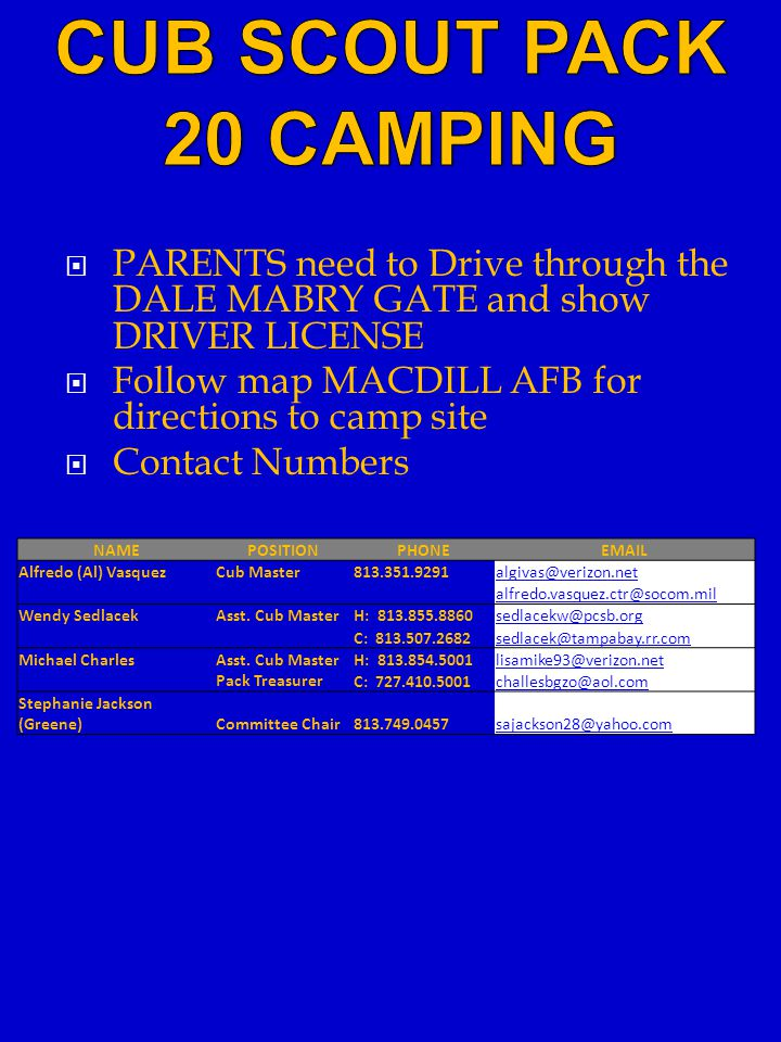  PARENTS need to Drive through the DALE MABRY GATE and show DRIVER LICENSE  Follow map MACDILL AFB for directions to camp site  Contact Numbers NAMEPOSITIONPHONEEMAIL Alfredo (Al) VasquezCub Master813.351.9291algivas@verizon.net alfredo.vasquez.ctr@socom.mil Wendy SedlacekAsst.