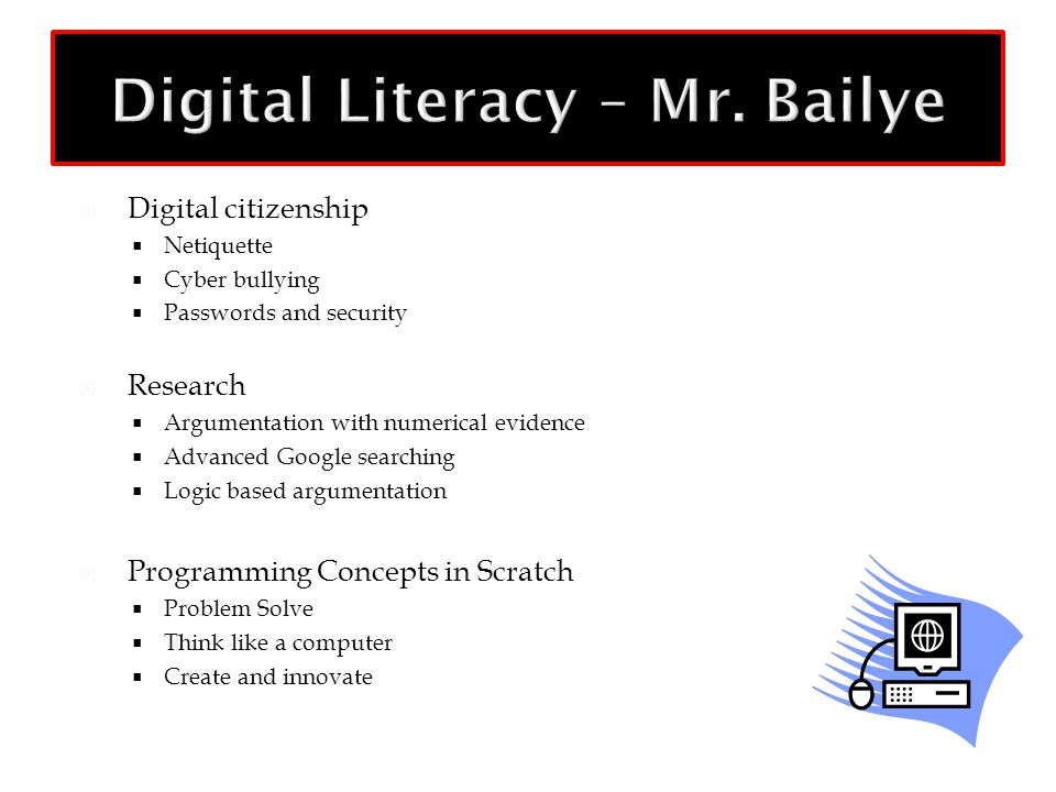  Digital citizenship  Netiquette  Cyber bullying  Passwords and security  Research  Argumentation with numerical evidence  Advanced Google searching  Logic based argumentation  Programming Concepts in Scratch  Problem Solve  Think like a computer  Create and innovate