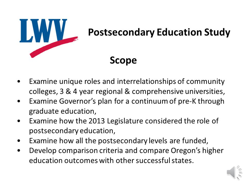 Postsecondary Education Study Scope Examine unique roles and interrelationships of community colleges, 3 & 4 year regional & comprehensive universities, Examine Governor's plan for a continuum of pre-K through graduate education, Examine how the 2013 Legislature considered the role of postsecondary education, Examine how all the postsecondary levels are funded, Develop comparison criteria and compare Oregon's higher education outcomes with other successful states.