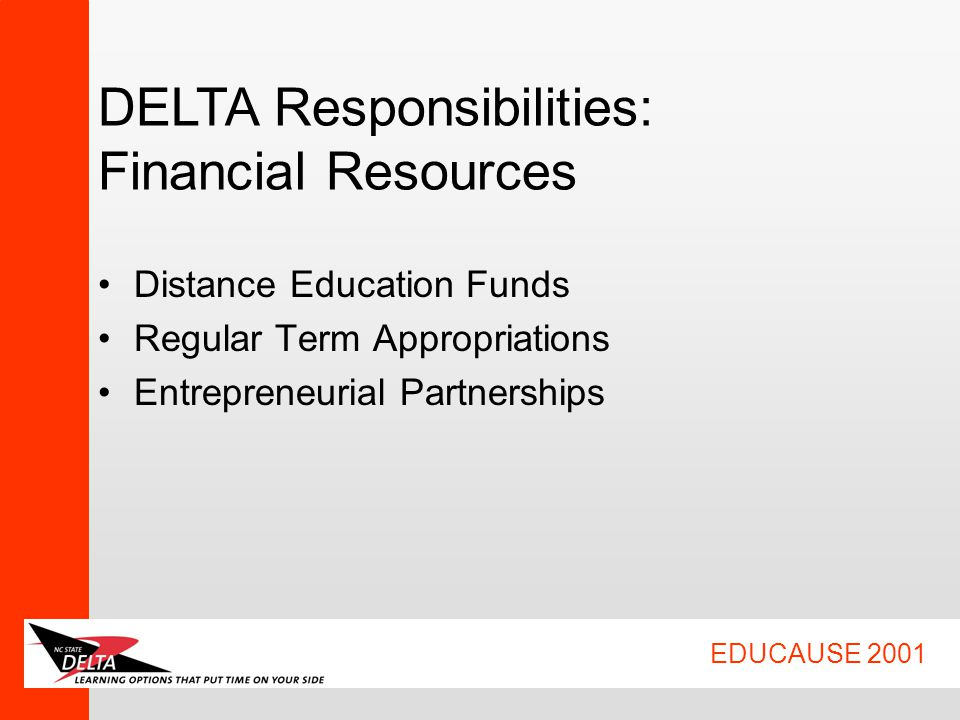 EDUCAUSE 2001 DELTA Responsibilities: Financial Resources Distance Education Funds Regular Term Appropriations Entrepreneurial Partnerships