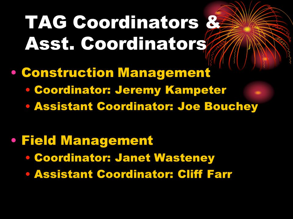 TAG Coordinators & Asst. Coordinators Construction Management Coordinator: Jeremy Kampeter Assistant Coordinator: Joe Bouchey Field Management Coordin