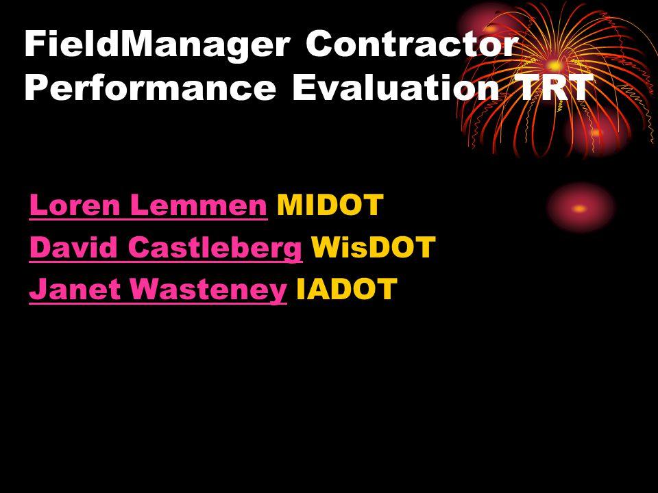 FieldManager Contractor Performance Evaluation TRT Loren LemmenLoren Lemmen MIDOT David CastlebergDavid Castleberg WisDOT Janet WasteneyJanet Wasteney IADOT