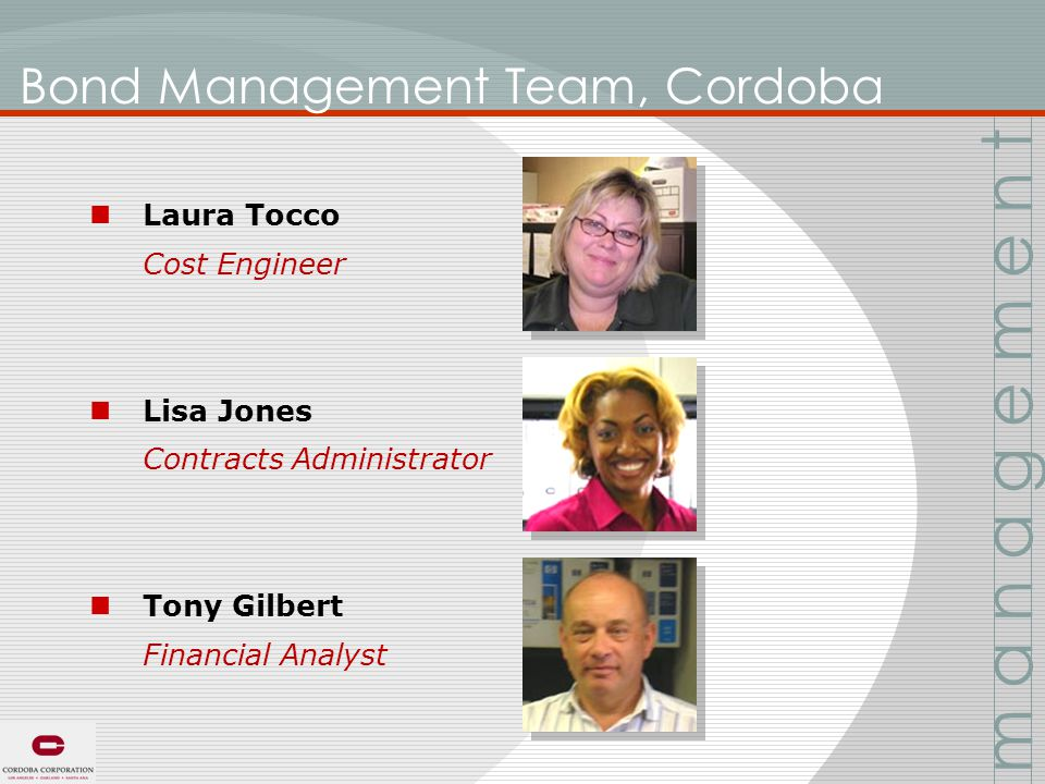 Bond Management Team, Cordoba Laura Tocco Cost Engineer Lisa Jones Contracts Administrator Tony Gilbert Financial Analyst m a n a g e m e n t