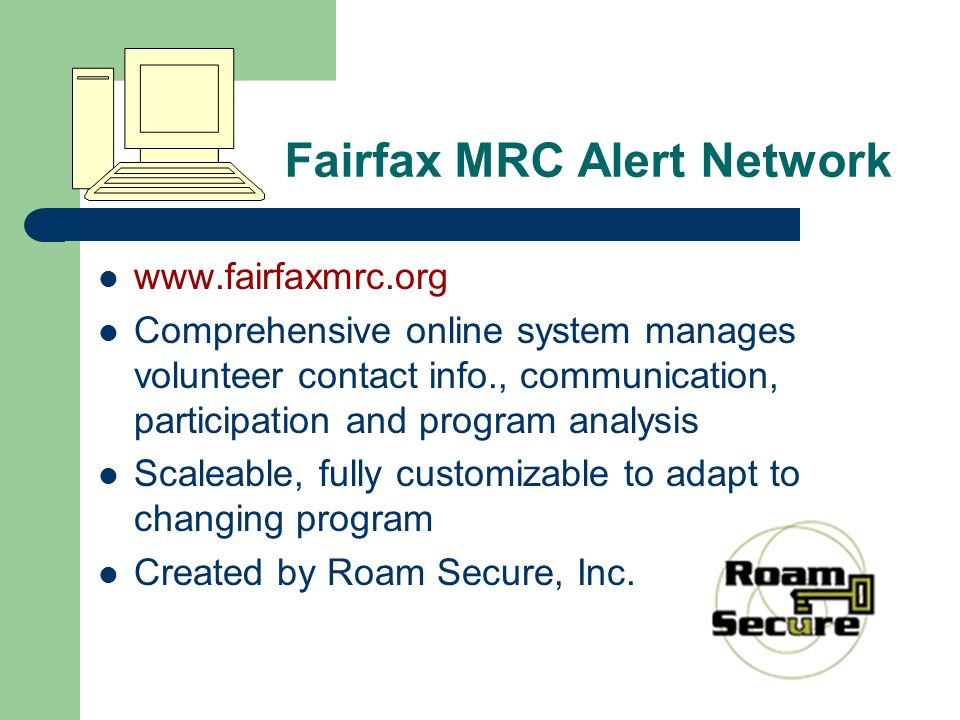 Fairfax MRC Alert Network www.fairfaxmrc.org Comprehensive online system manages volunteer contact info., communication, participation and program analysis Scaleable, fully customizable to adapt to changing program Created by Roam Secure, Inc.