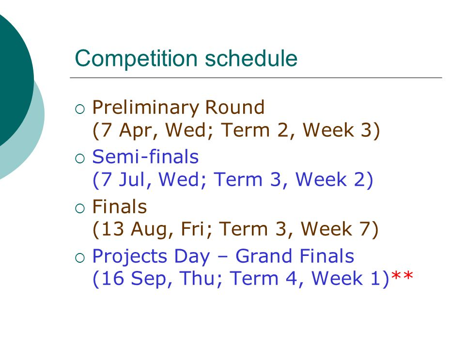 Competition schedule  Preliminary Round (7 Apr, Wed; Term 2, Week 3)  Semi-finals (7 Jul, Wed; Term 3, Week 2)  Finals (13 Aug, Fri; Term 3, Week 7)  Projects Day – Grand Finals (16 Sep, Thu; Term 4, Week 1)**