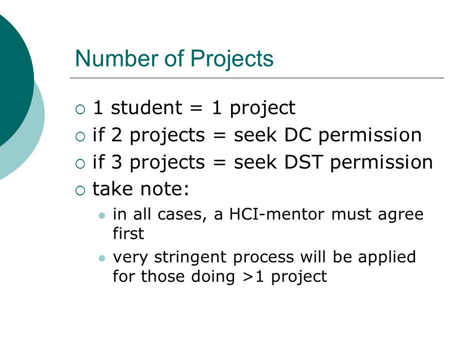Number of Projects  1 student = 1 project  if 2 projects = seek DC permission  if 3 projects = seek DST permission  take note: in all cases, a HCI