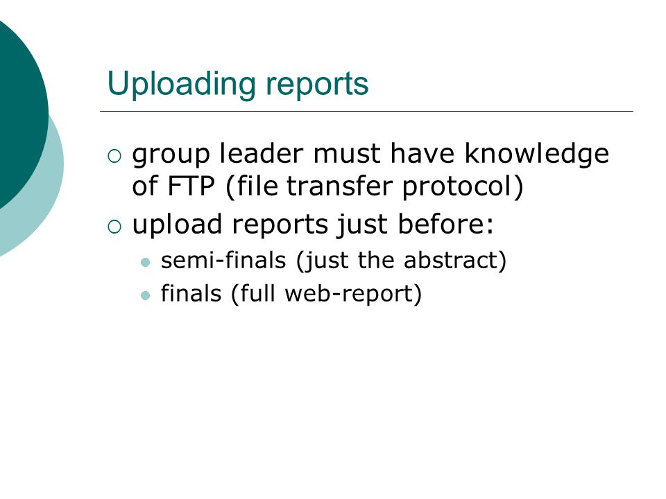 Uploading reports  group leader must have knowledge of FTP (file transfer protocol)  upload reports just before: semi-finals (just the abstract) finals (full web-report)
