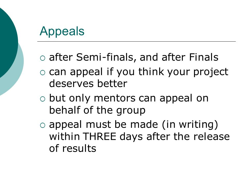 Appeals  after Semi-finals, and after Finals  can appeal if you think your project deserves better  but only mentors can appeal on behalf of the group  appeal must be made (in writing) within THREE days after the release of results