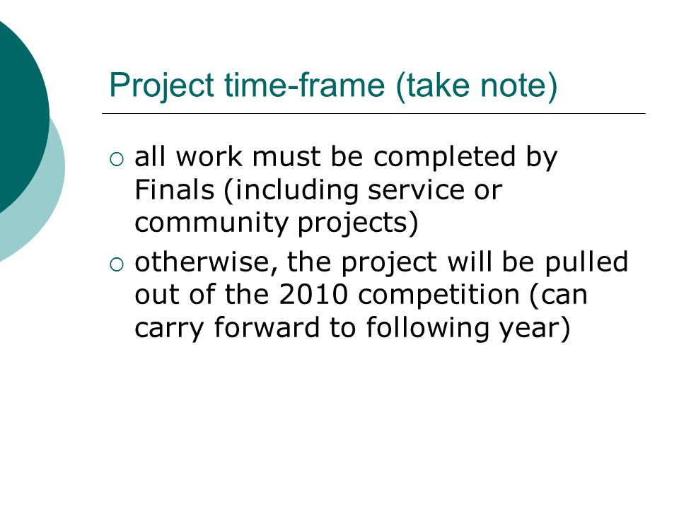 Project time-frame (take note)  all work must be completed by Finals (including service or community projects)  otherwise, the project will be pulled out of the 2010 competition (can carry forward to following year)