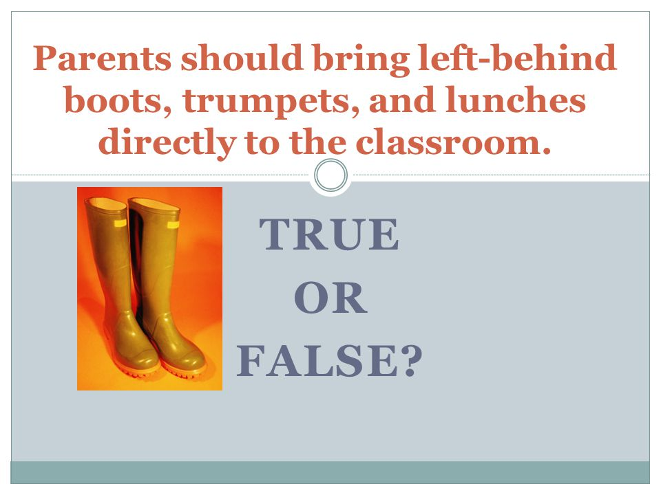 TRUE OR FALSE? Parents should bring left-behind boots, trumpets, and lunches directly to the classroom.