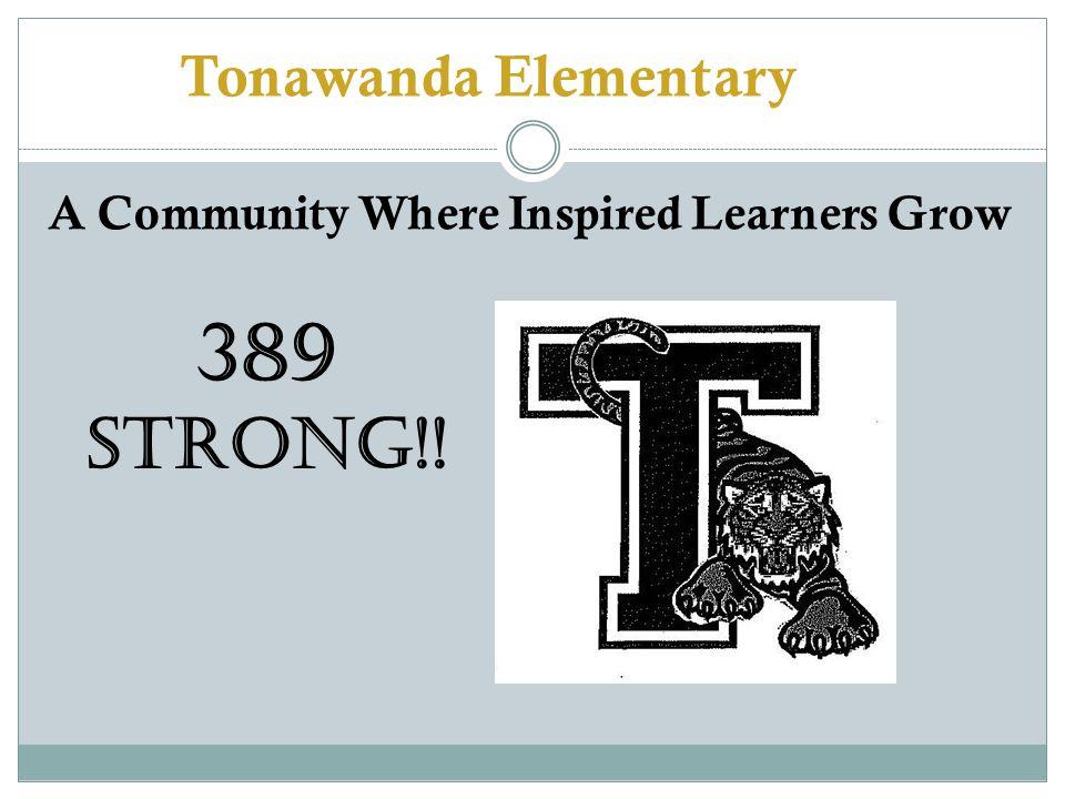 Tonawanda Elementary A Community Where Inspired Learners Grow 389 STRONG!!