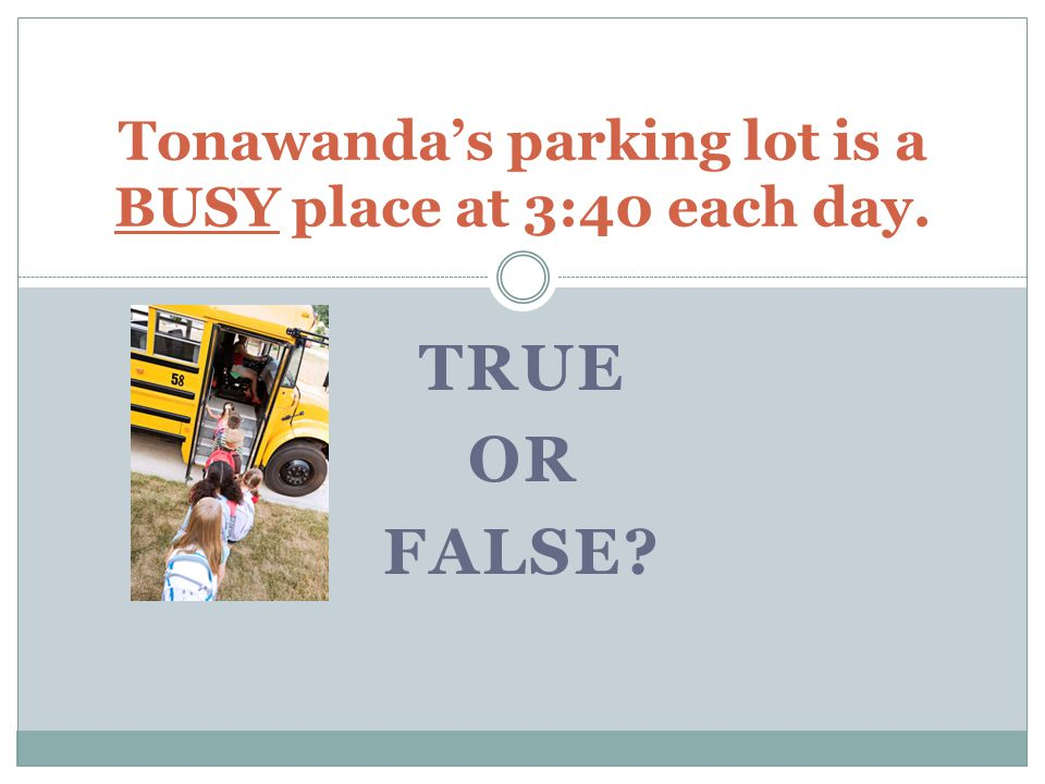 TRUE OR FALSE Tonawanda's parking lot is a BUSY place at 3:40 each day.