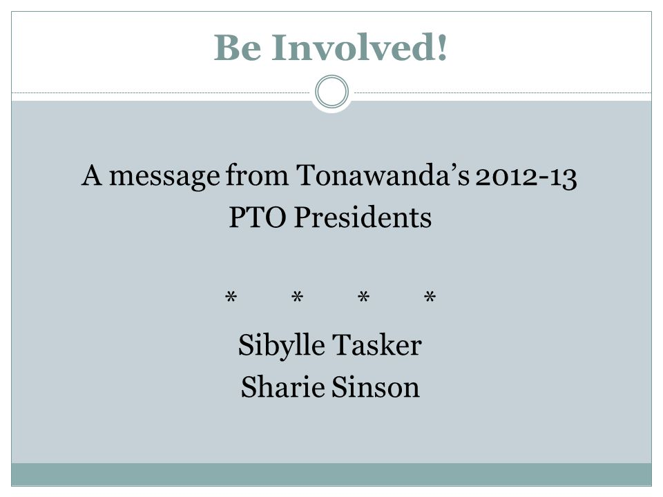 Be Involved! A message from Tonawanda's 2012-13 PTO Presidents **** Sibylle Tasker Sharie Sinson