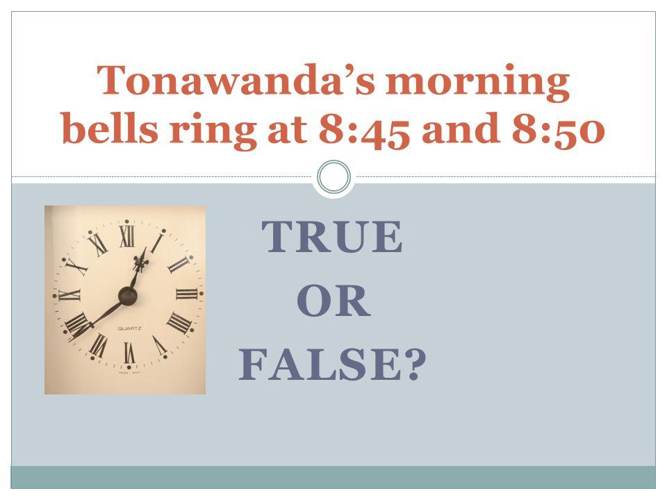 TRUE OR FALSE Tonawanda's morning bells ring at 8:45 and 8:50
