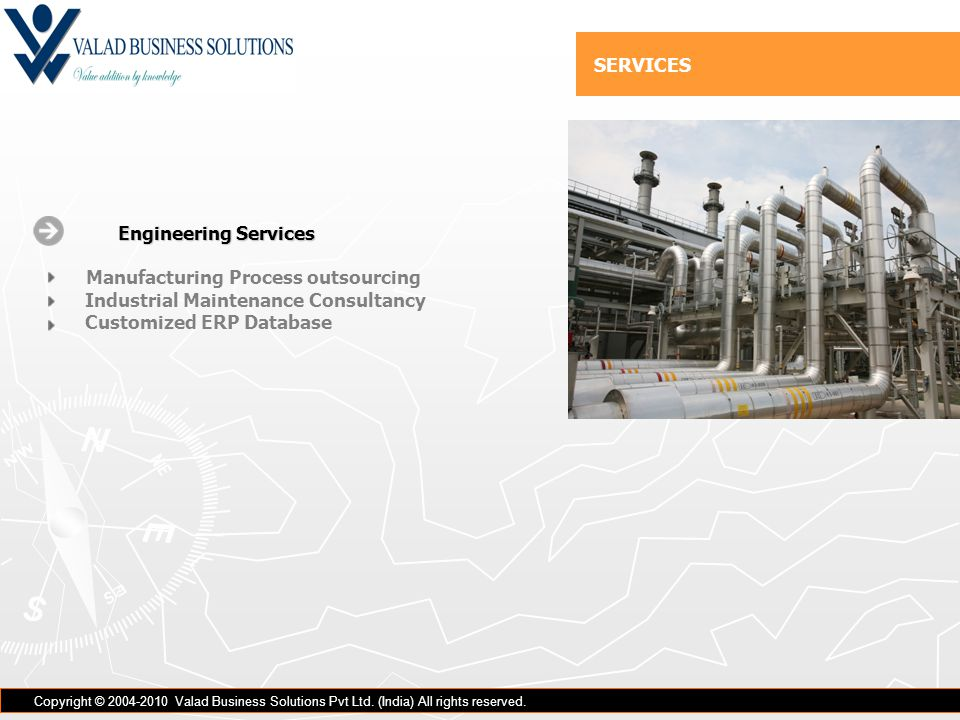 Engineering Services Engineering Services Manufacturing Process outsourcing Industrial Maintenance Consultancy Customized ERP Database Copyright © 2004-2010 Valad Business Solutions Pvt Ltd.