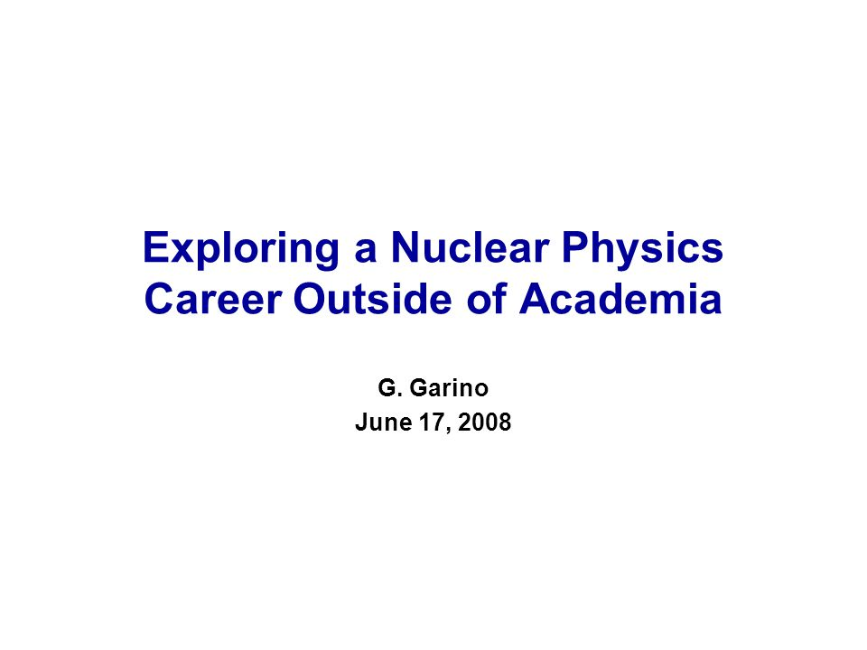 Exploring a Nuclear Physics Career Outside of Academia G. Garino June 17, 2008