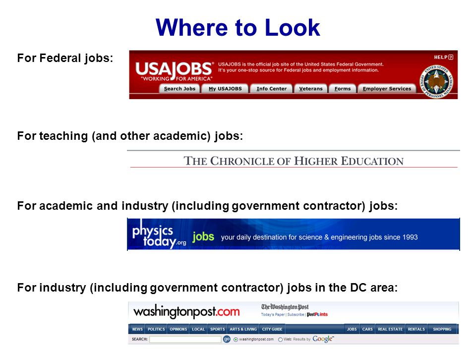 Where to Look For Federal jobs: For teaching (and other academic) jobs: For academic and industry (including government contractor) jobs: For industry (including government contractor) jobs in the DC area: