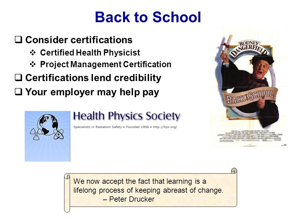 Back to School  Consider certifications  Certified Health Physicist  Project Management Certification  Certifications lend credibility  Your employer may help pay We now accept the fact that learning is a lifelong process of keeping abreast of change.