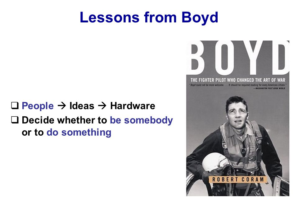 Lessons from Boyd  People  Ideas  Hardware  Decide whether to be somebody or to do something