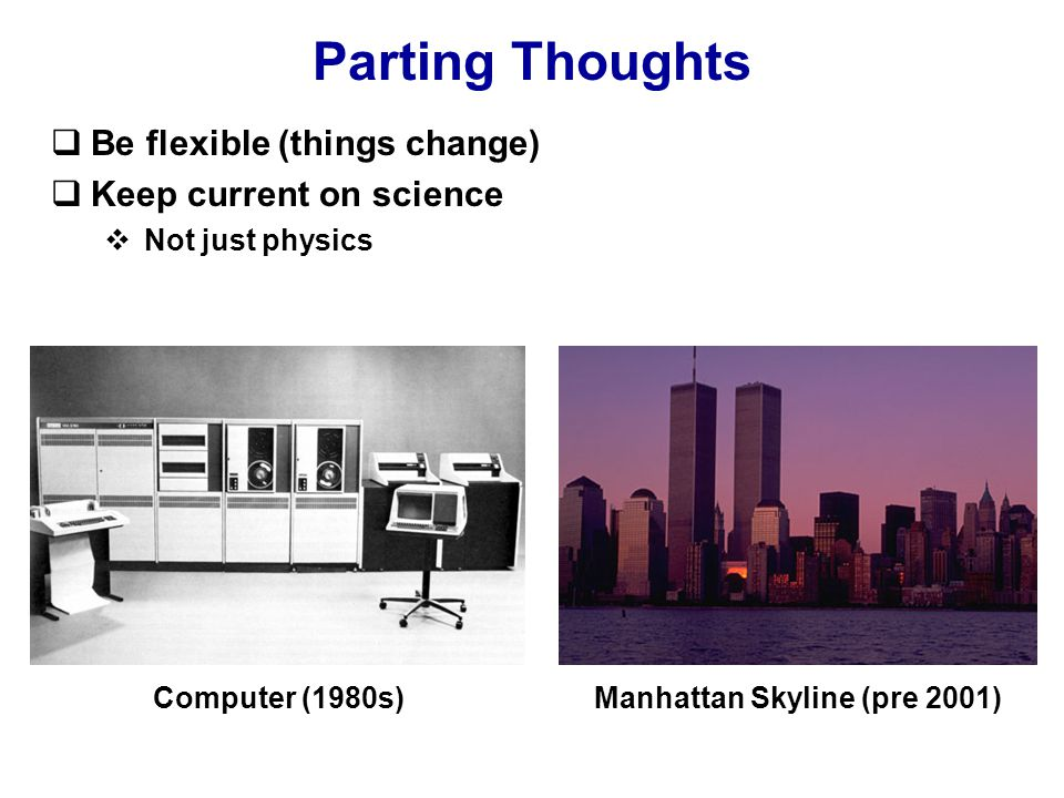 Parting Thoughts  Be flexible (things change)  Keep current on science  Not just physics Computer (1980s)Manhattan Skyline (pre 2001)