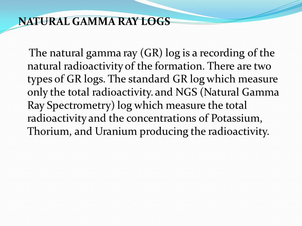 NATURAL GAMMA RAY LOGS The natural gamma ray (GR) log is a recording of the natural radioactivity of the formation.