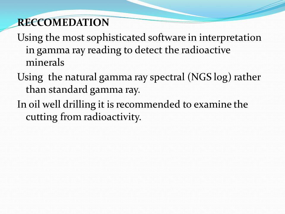 RECCOMEDATION Using the most sophisticated software in interpretation in gamma ray reading to detect the radioactive minerals Using the natural gamma ray spectral (NGS log) rather than standard gamma ray.