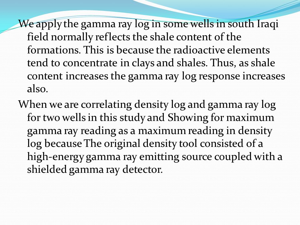 We apply the gamma ray log in some wells in south Iraqi field normally reflects the shale content of the formations. This is because the radioactive e