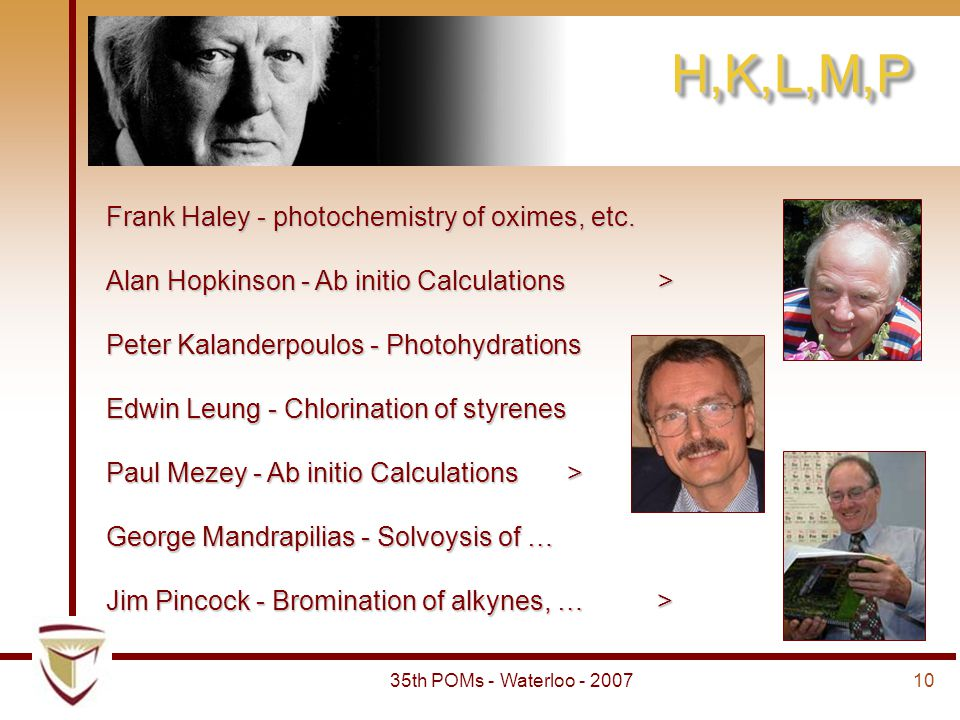 1035th POMs - Waterloo - 2007 H,K,L,M,P Frank Haley - photochemistry of oximes, etc. Alan Hopkinson - Ab initio Calculations > Peter Kalanderpoulos -