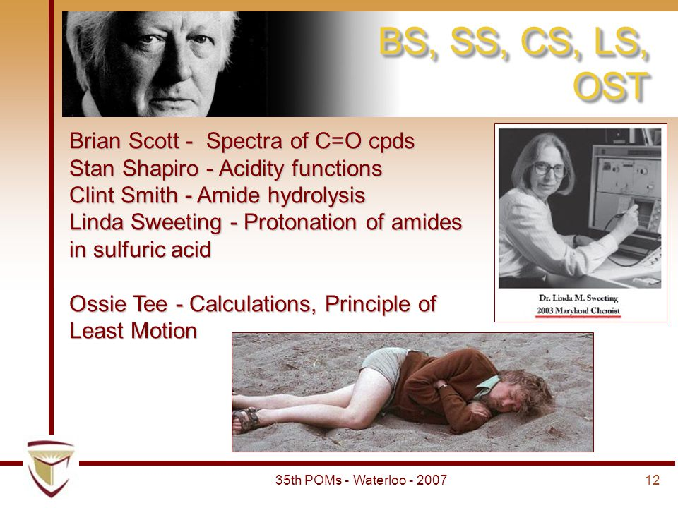 1235th POMs - Waterloo - 2007 BS, SS, CS, LS, OST Brian Scott - Spectra of C=O cpds Stan Shapiro - Acidity functions Clint Smith - Amide hydrolysis Linda Sweeting - Protonation of amides in sulfuric acid Ossie Tee - Calculations, Principle of Least Motion