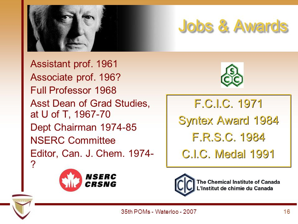 1635th POMs - Waterloo - 2007 Jobs & Awards Assistant prof. 1961 Associate prof. 196? Full Professor 1968 Asst Dean of Grad Studies, at U of T, 1967-7