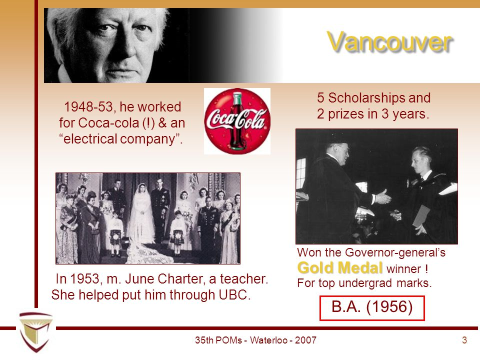 "335th POMs - Waterloo - 2007 VancouverVancouver 1948-53, he worked for Coca-cola (!) & an ""electrical company"". B.A. (1956) Won the Governor-general's"