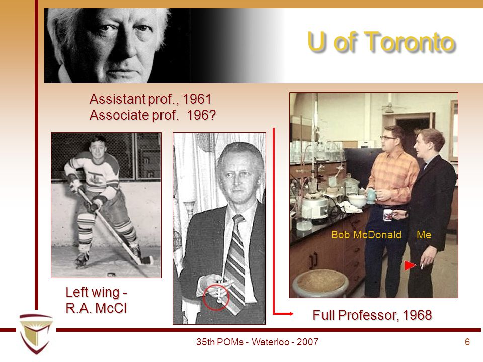635th POMs - Waterloo - 2007 U of Toronto Assistant prof., 1961 Associate prof. 196? Full Professor, 1968 Left wing - R.A. McCl Bob McDonald Me