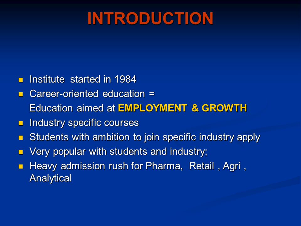 INTRODUCTION Institute started in 1984 Institute started in 1984 Career-oriented education = Career-oriented education = Education aimed at EMPLOYMENT & GROWTH Education aimed at EMPLOYMENT & GROWTH Industry specific courses Industry specific courses Students with ambition to join specific industry apply Students with ambition to join specific industry apply Very popular with students and industry; Very popular with students and industry; Heavy admission rush for Pharma, Retail, Agri, Analytical Heavy admission rush for Pharma, Retail, Agri, Analytical