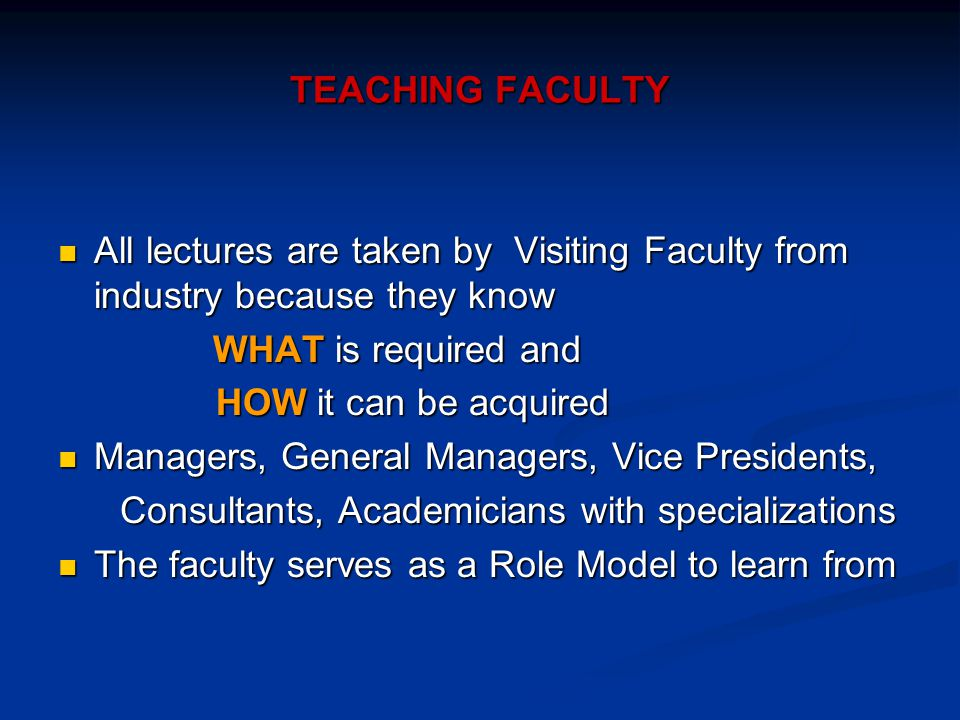 TEACHING FACULTY All lectures are taken by Visiting Faculty from industry because they know All lectures are taken by Visiting Faculty from industry because they know WHAT is required and WHAT is required and HOW it can be acquired HOW it can be acquired Managers, General Managers, Vice Presidents, Managers, General Managers, Vice Presidents, Consultants, Academicians with specializations Consultants, Academicians with specializations The faculty serves as a Role Model to learn from The faculty serves as a Role Model to learn from