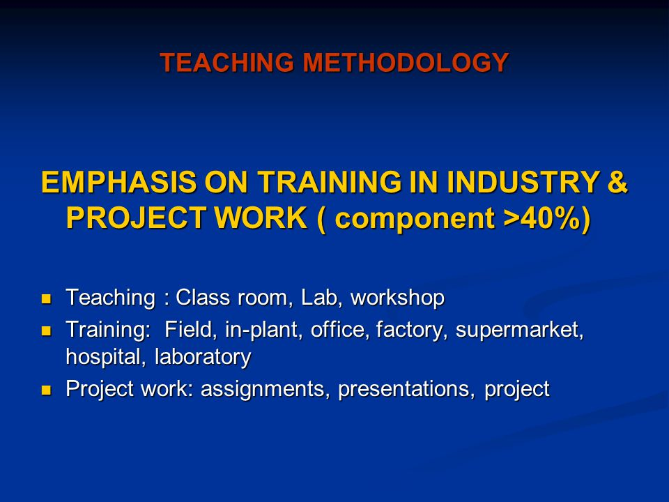 TEACHING METHODOLOGY EMPHASIS ON TRAINING IN INDUSTRY & PROJECT WORK ( component >40%) Teaching : Class room, Lab, workshop Teaching : Class room, Lab, workshop Training: Field, in-plant, office, factory, supermarket, hospital, laboratory Training: Field, in-plant, office, factory, supermarket, hospital, laboratory Project work: assignments, presentations, project Project work: assignments, presentations, project