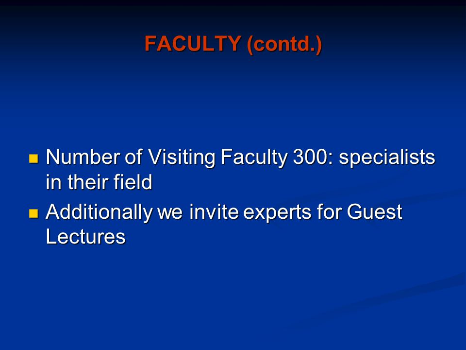 FACULTY (contd.) Number of Visiting Faculty 300: specialists in their field Number of Visiting Faculty 300: specialists in their field Additionally we invite experts for Guest Lectures Additionally we invite experts for Guest Lectures