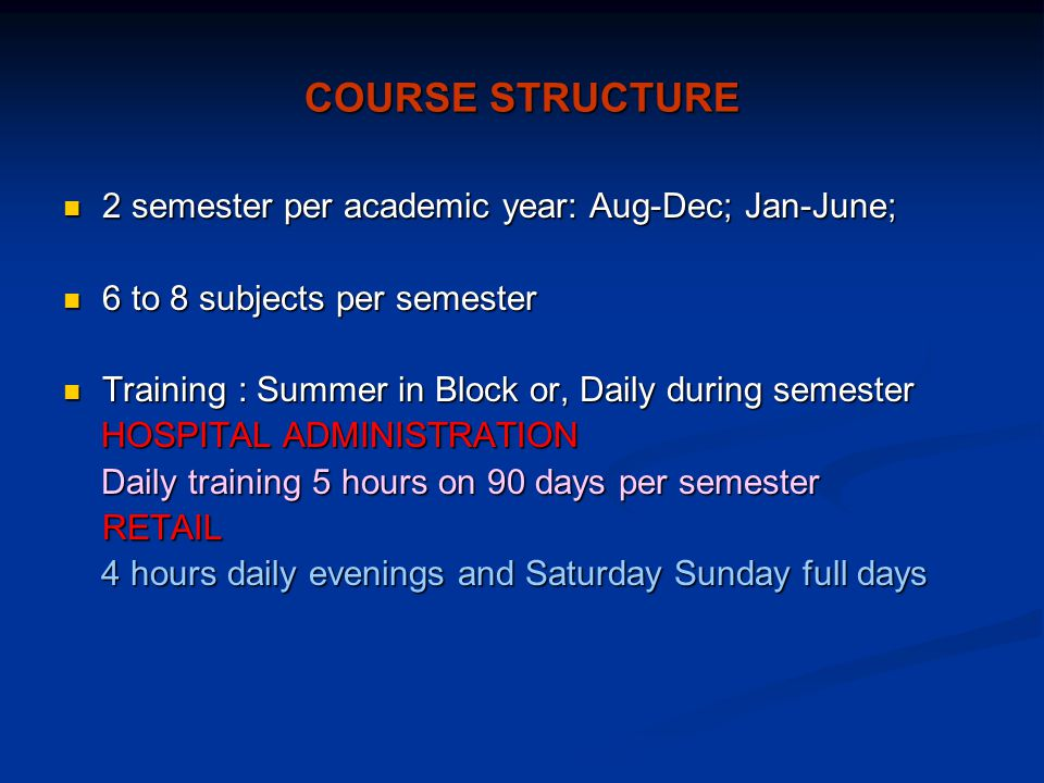 COURSE STRUCTURE 2 semester per academic year: Aug-Dec; Jan-June; 2 semester per academic year: Aug-Dec; Jan-June; 6 to 8 subjects per semester 6 to 8 subjects per semester Training : Summer in Block or, Daily during semester Training : Summer in Block or, Daily during semester HOSPITAL ADMINISTRATION HOSPITAL ADMINISTRATION Daily training 5 hours on 90 days per semester Daily training 5 hours on 90 days per semesterRETAIL 4 hours daily evenings and Saturday Sunday full days 4 hours daily evenings and Saturday Sunday full days