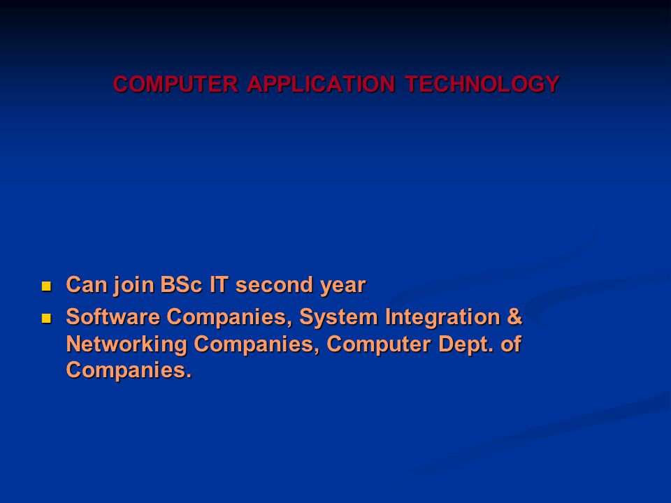 COMPUTER APPLICATION TECHNOLOGY Can join BSc IT second year Can join BSc IT second year Software Companies, System Integration & Networking Companies, Computer Dept.