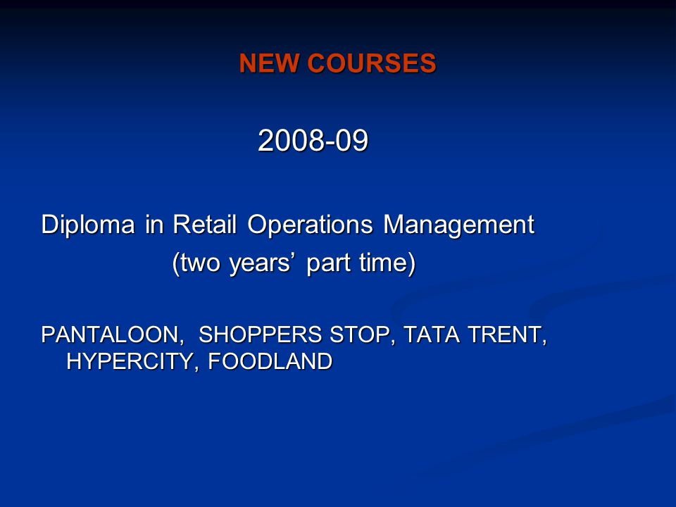 NEW COURSES 2008-09 2008-09 Diploma in Retail Operations Management (two years' part time) (two years' part time) PANTALOON, SHOPPERS STOP, TATA TRENT, HYPERCITY, FOODLAND