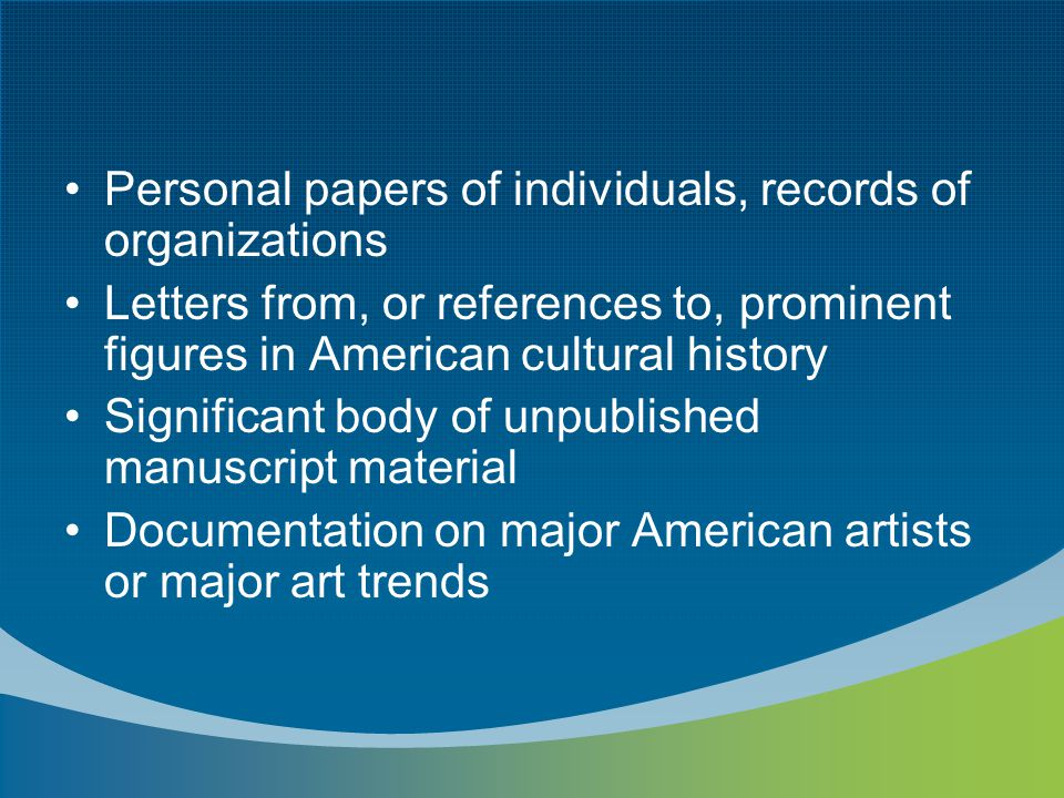 Personal papers of individuals, records of organizations Letters from, or references to, prominent figures in American cultural history Significant body of unpublished manuscript material Documentation on major American artists or major art trends